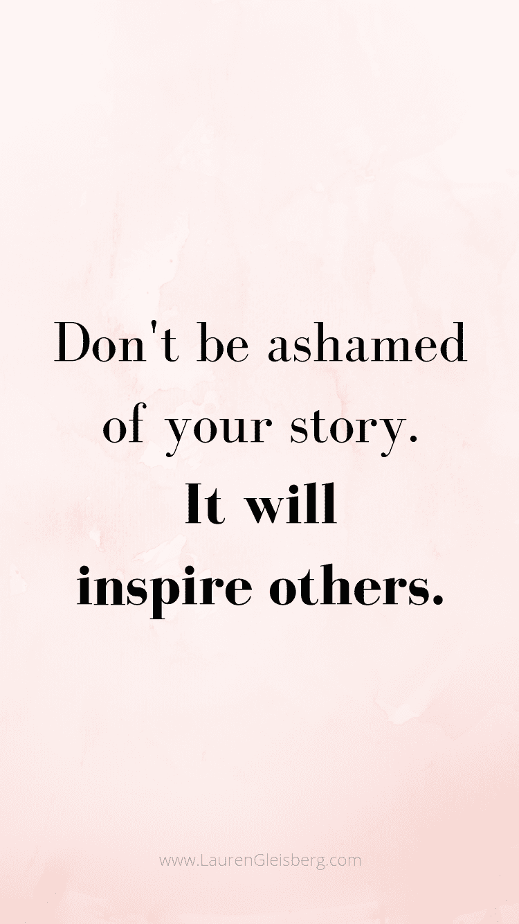 don't be ashamed of your story. it will inspire others. motivational quote