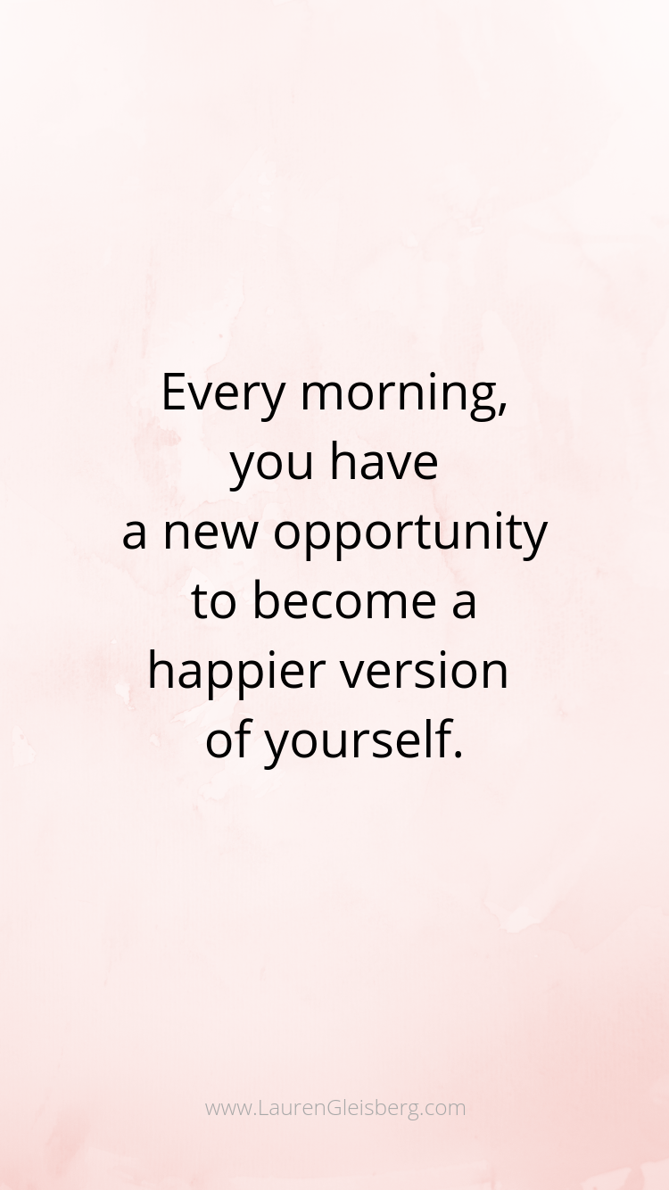 every morning you have a new opportunity to become a happier version of yourself