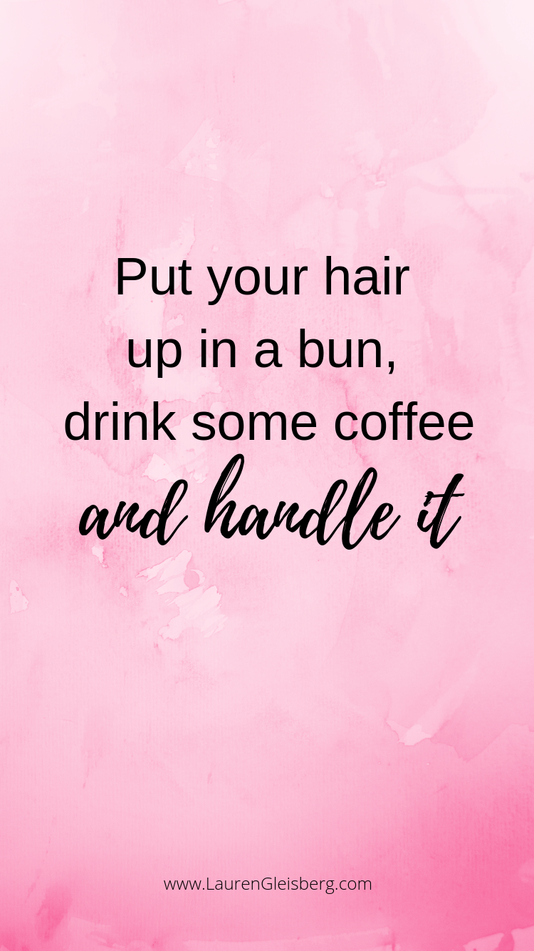 put your hair up in a bun, drink some coffee and handle it