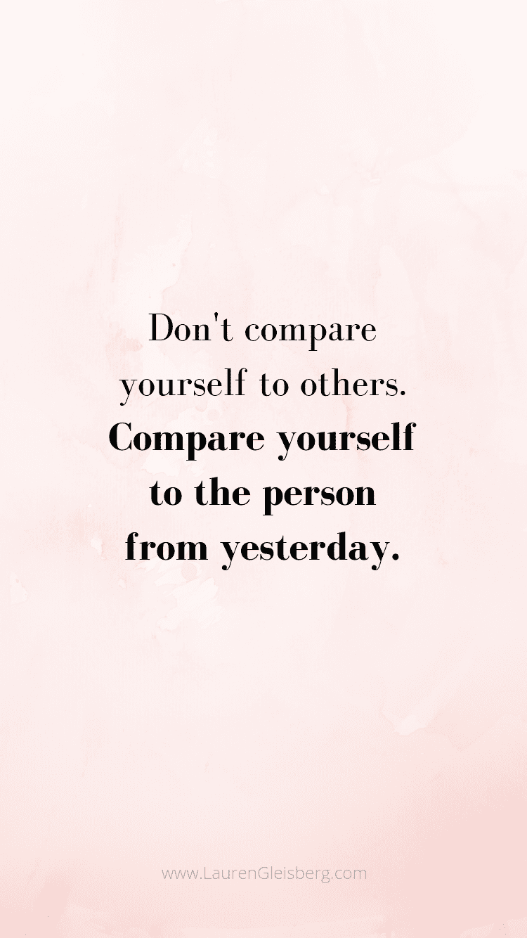 don't compare yourself to others. compare yourself to the person from yesterday motivational quote