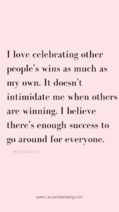 I love celebrating other people's wins as much as my own. It doesn't intimidate me when others are winning. I believe there's enough success to go around for everyone.