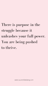 There is purpose in the struggle because it unleashes your full power. You are being pushed to thrive.
